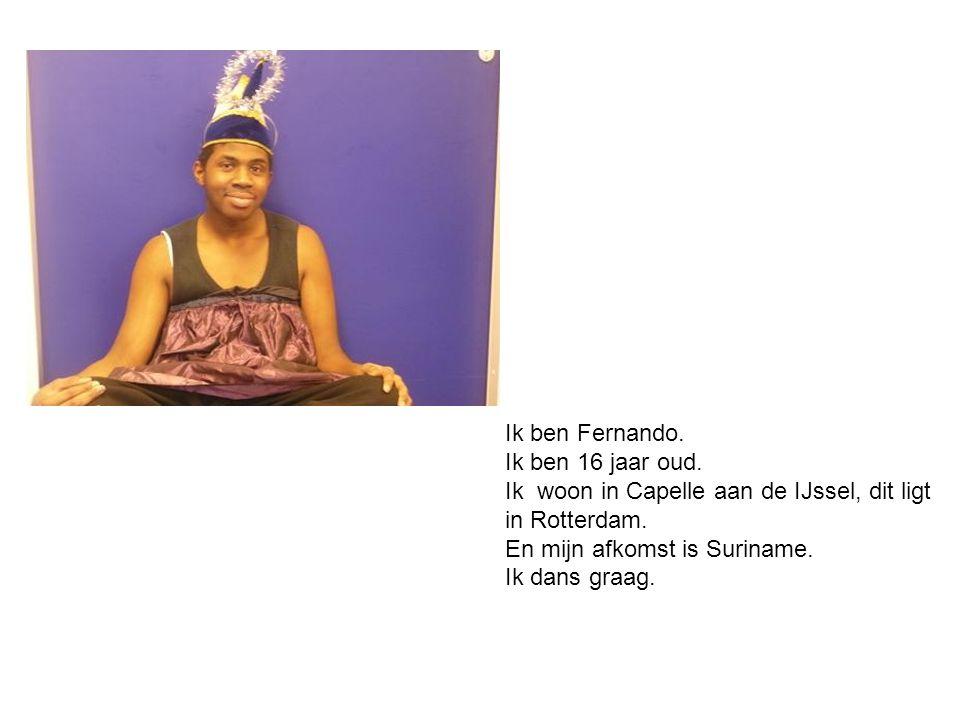 Ik ben Fernando. Ik ben 16 jaar oud. Ik woon in Capelle aan de IJssel, dit ligt in Rotterdam. En mijn afkomst is Suriname. Ik dans graag.