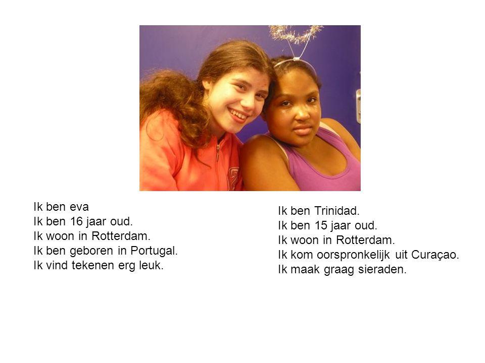 Ik ben eva Ik ben 16 jaar oud. Ik woon in Rotterdam. Ik ben geboren in Portugal. Ik vind tekenen erg leuk. Ik ben Trinidad. Ik ben 15 jaar oud. Ik woo
