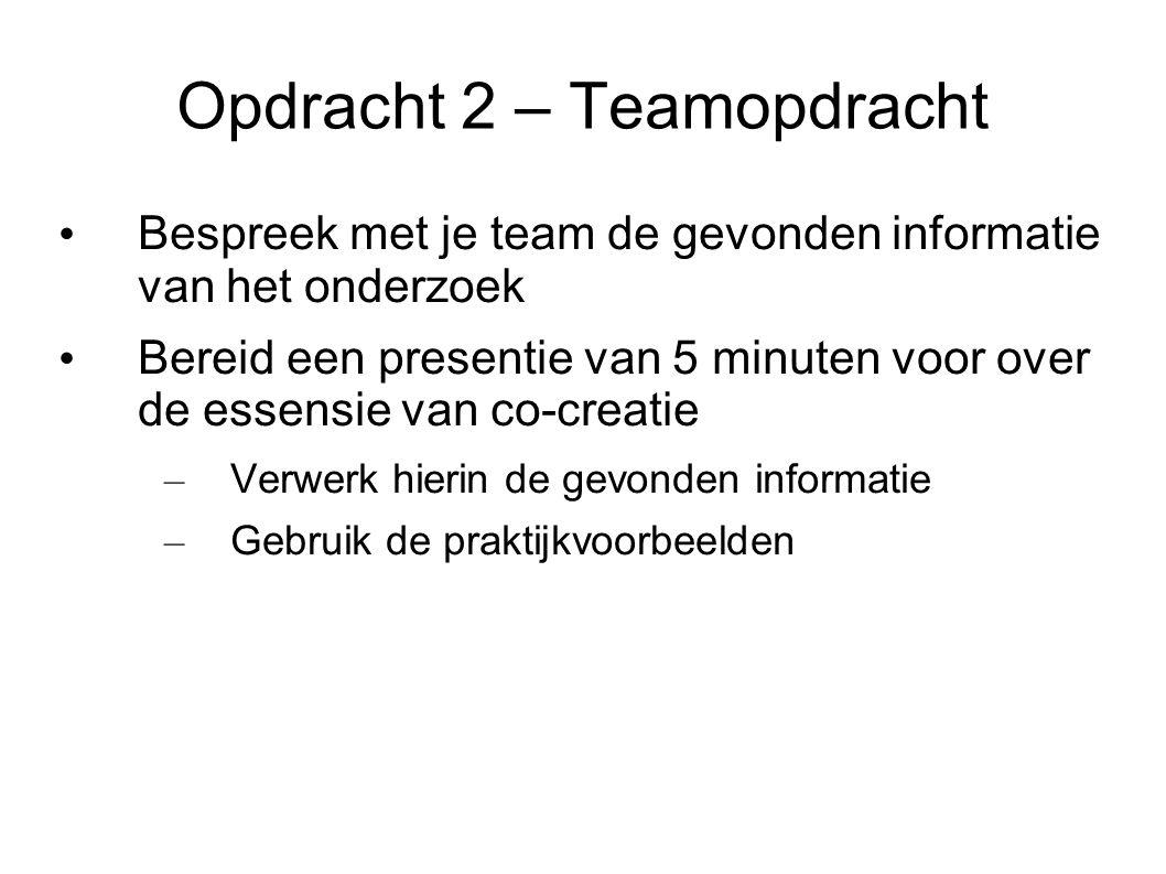 Opdracht 2 – Teamopdracht Bespreek met je team de gevonden informatie van het onderzoek Bereid een presentie van 5 minuten voor over de essensie van co-creatie – Verwerk hierin de gevonden informatie – Gebruik de praktijkvoorbeelden