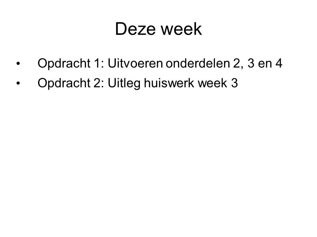 Deze week Opdracht 1: Uitvoeren onderdelen 2, 3 en 4 Opdracht 2: Uitleg huiswerk week 3