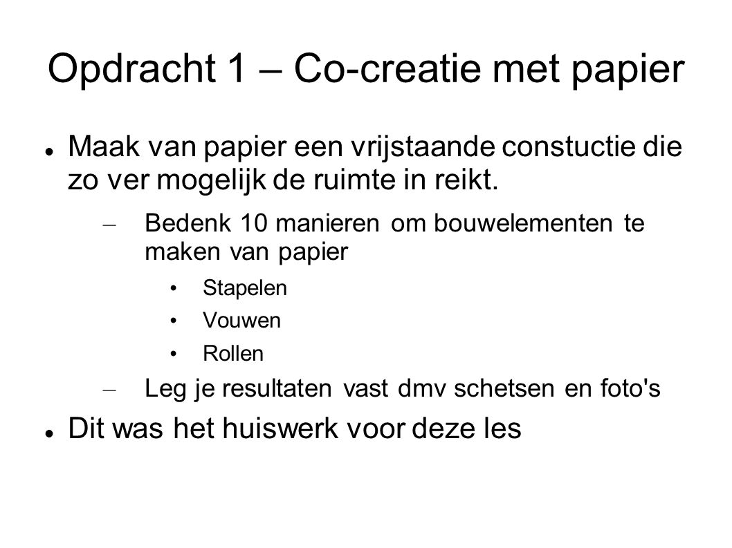Opdracht 1 – Co-creatie met papier Maak van papier een vrijstaande constuctie die zo ver mogelijk de ruimte in reikt.