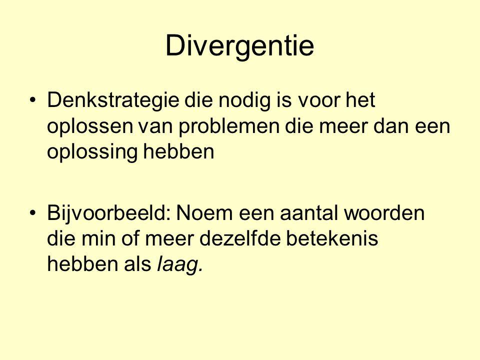 Divergentie Denkstrategie die nodig is voor het oplossen van problemen die meer dan een oplossing hebben Bijvoorbeeld: Noem een aantal woorden die min of meer dezelfde betekenis hebben als laag.