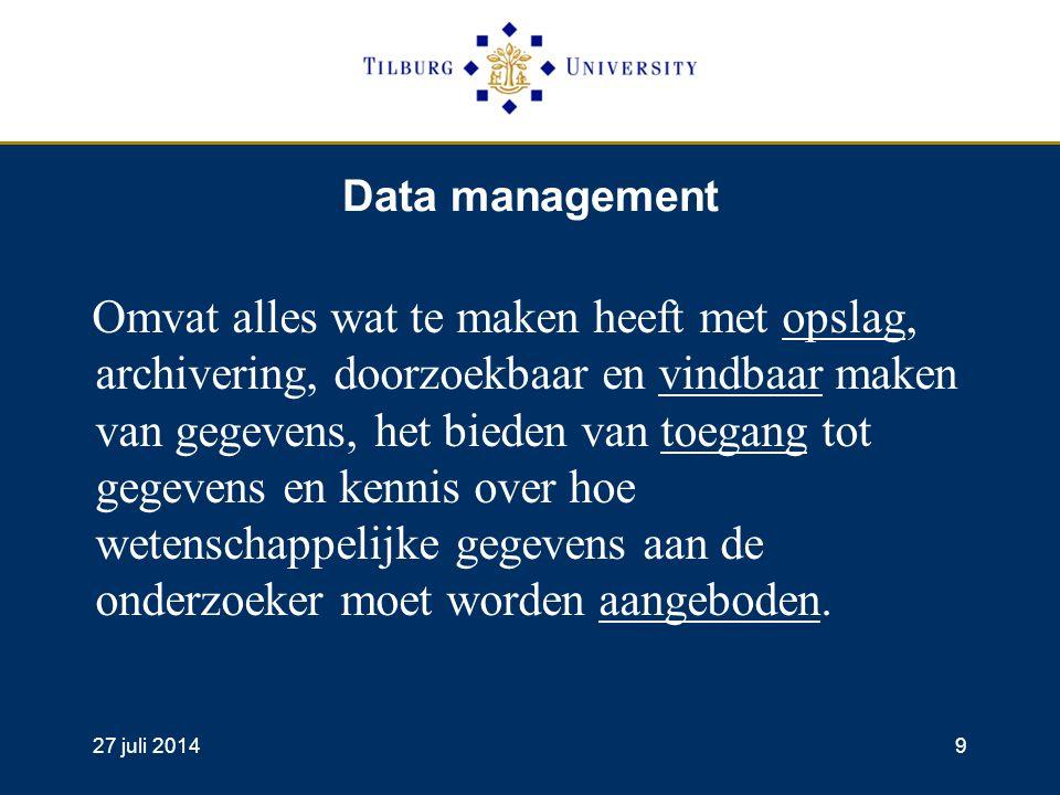 27 juli 20149 Data management Omvat alles wat te maken heeft met opslag, archivering, doorzoekbaar en vindbaar maken van gegevens, het bieden van toegang tot gegevens en kennis over hoe wetenschappelijke gegevens aan de onderzoeker moet worden aangeboden.