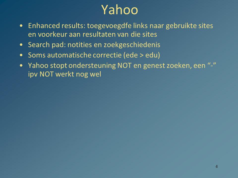 4 Yahoo Enhanced results: toegevoegdfe links naar gebruikte sites en voorkeur aan resultaten van die sites Search pad: notities en zoekgeschiedenis Soms automatische correctie (ede > edu) Yahoo stopt ondersteuning NOT en genest zoeken, een - ipv NOT werkt nog wel