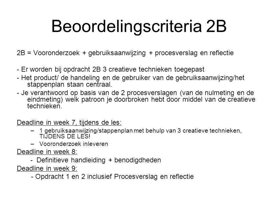 Beoordelingscriteria 2B 2B = Vooronderzoek + gebruiksaanwijzing + procesverslag en reflectie - Er worden bij opdracht 2B 3 creatieve technieken toegepast - Het product/ de handeling en de gebruiker van de gebruiksaanwijzing/het stappenplan staan centraal.