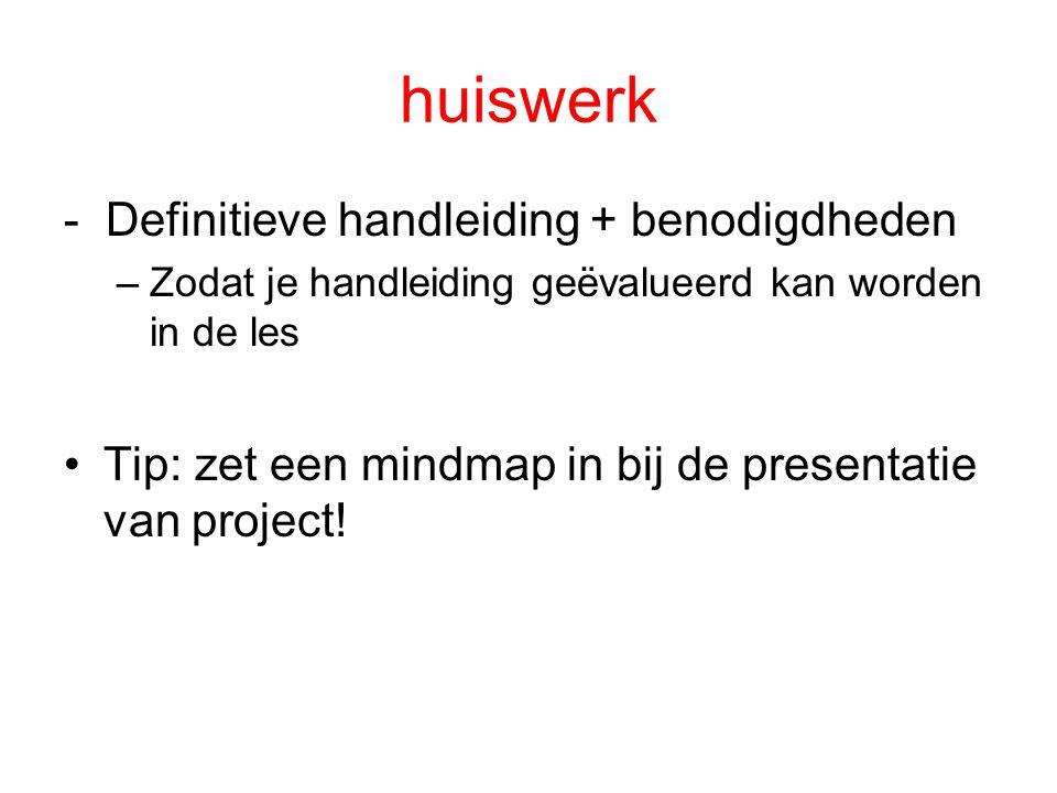 huiswerk - Definitieve handleiding + benodigdheden –Zodat je handleiding geëvalueerd kan worden in de les Tip: zet een mindmap in bij de presentatie van project!