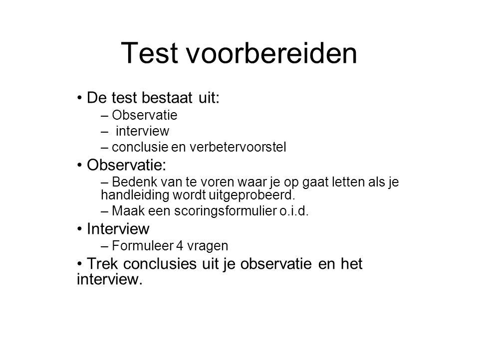 Test voorbereiden De test bestaat uit: – Observatie – interview – conclusie en verbetervoorstel Observatie: – Bedenk van te voren waar je op gaat letten als je handleiding wordt uitgeprobeerd.