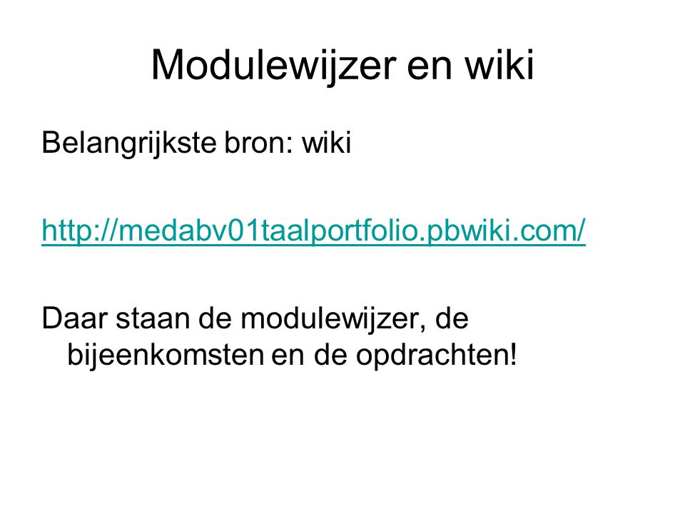 Modulewijzer en wiki Belangrijkste bron: wiki http://medabv01taalportfolio.pbwiki.com/ Daar staan de modulewijzer, de bijeenkomsten en de opdrachten!