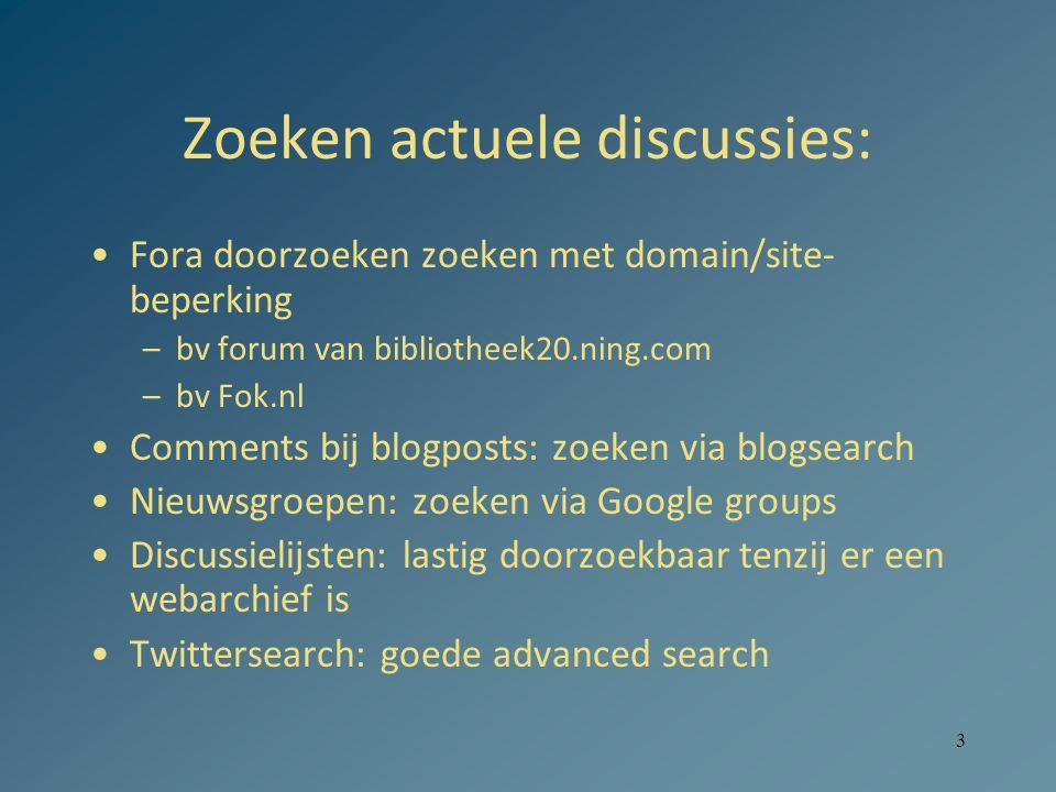 3 Zoeken actuele discussies: Fora doorzoeken zoeken met domain/site- beperking –bv forum van bibliotheek20.ning.com –bv Fok.nl Comments bij blogposts: zoeken via blogsearch Nieuwsgroepen: zoeken via Google groups Discussielijsten: lastig doorzoekbaar tenzij er een webarchief is Twittersearch: goede advanced search