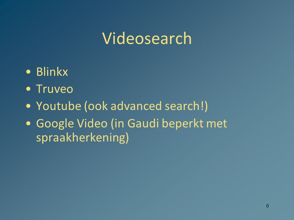 6 Videosearch Blinkx Truveo Youtube (ook advanced search!) Google Video (in Gaudi beperkt met spraakherkening)