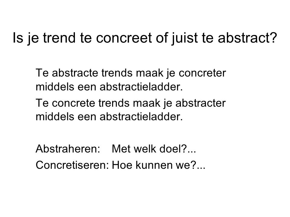Is je trend te concreet of juist te abstract? Te abstracte trends maak je concreter middels een abstractieladder. Te concrete trends maak je abstracte