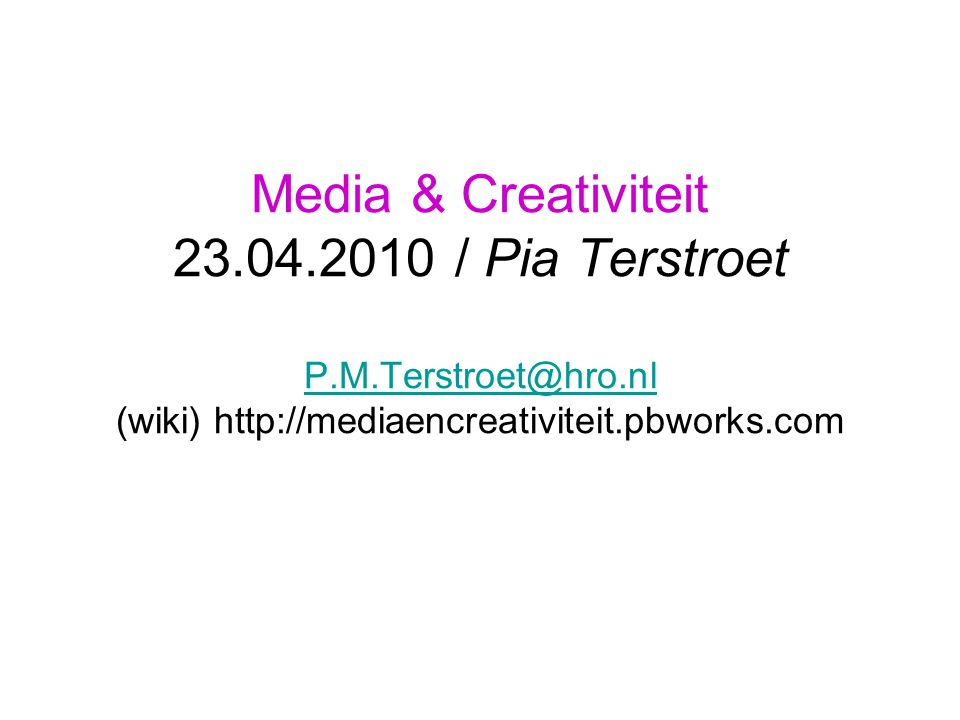 Media & Creativiteit 23.04.2010 / Pia Terstroet P.M.Terstroet@hro.nl (wiki) http://mediaencreativiteit.pbworks.com P.M.Terstroet@hro.nl