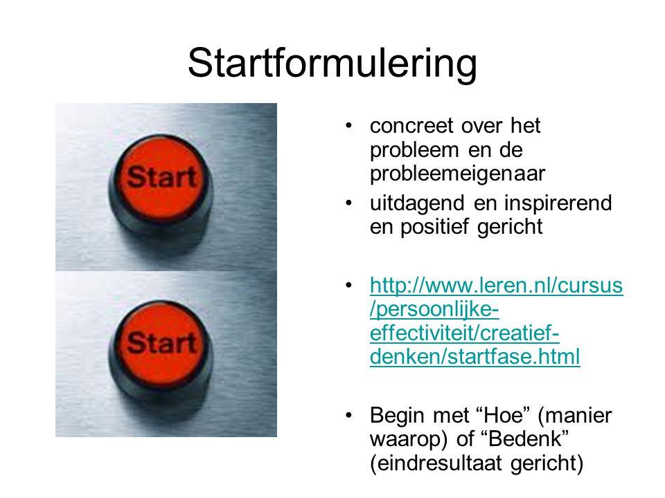 Startformulering concreet over het probleem en de probleemeigenaar uitdagend en inspirerend en positief gericht http://www.leren.nl/cursus /persoonlijke- effectiviteit/creatief- denken/startfase.htmlhttp://www.leren.nl/cursus /persoonlijke- effectiviteit/creatief- denken/startfase.html Begin met Hoe (manier waarop) of Bedenk (eindresultaat gericht)