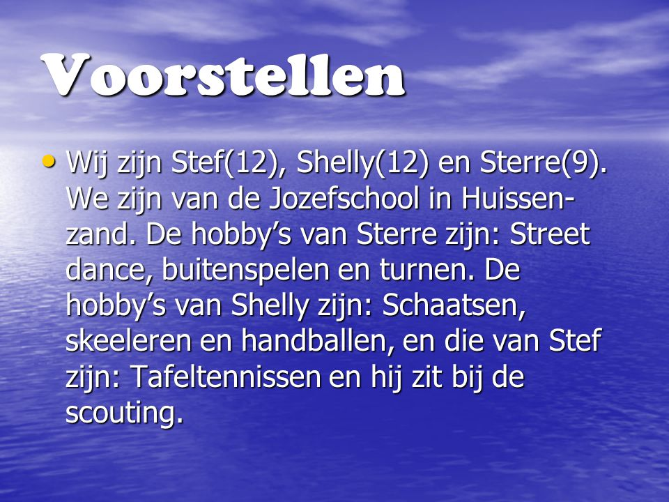 Voorstellen Wij zijn Stef(12), Shelly(12) en Sterre(9). We zijn van de Jozefschool in Huissen- zand. De hobby's van Sterre zijn: Street dance, buitens