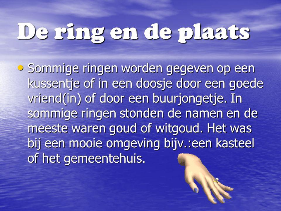 Sommige ringen worden gegeven op een kussentje of in een doosje door een goede vriend(in) of door een buurjongetje. In sommige ringen stonden de namen
