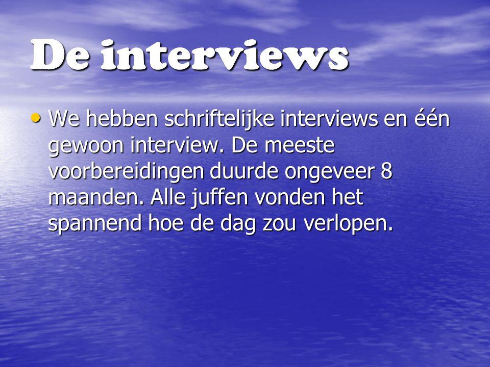 De interviews We hebben schriftelijke interviews en één gewoon interview. De meeste voorbereidingen duurde ongeveer 8 maanden. Alle juffen vonden het