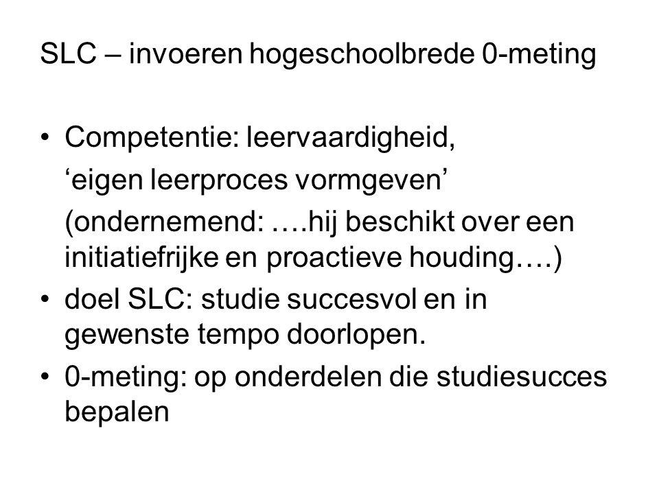 SLC – invoeren hogeschoolbrede 0-meting Competentie: leervaardigheid, 'eigen leerproces vormgeven' (ondernemend: ….hij beschikt over een initiatiefrijke en proactieve houding….) doel SLC: studie succesvol en in gewenste tempo doorlopen.