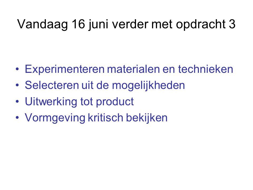 Vandaag 16 juni verder met opdracht 3 Experimenteren materialen en technieken Selecteren uit de mogelijkheden Uitwerking tot product Vormgeving kritisch bekijken