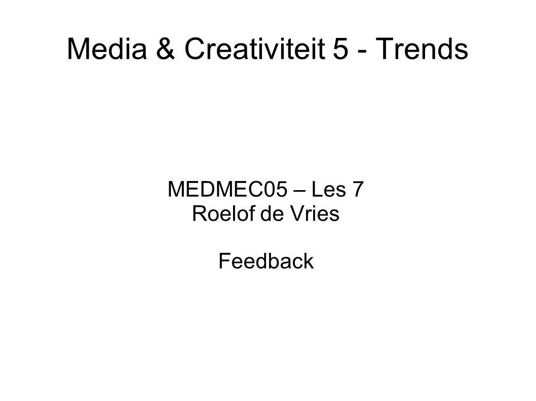 Media & Creativiteit 5 - Trends MEDMEC05 – Les 7 Roelof de Vries Feedback