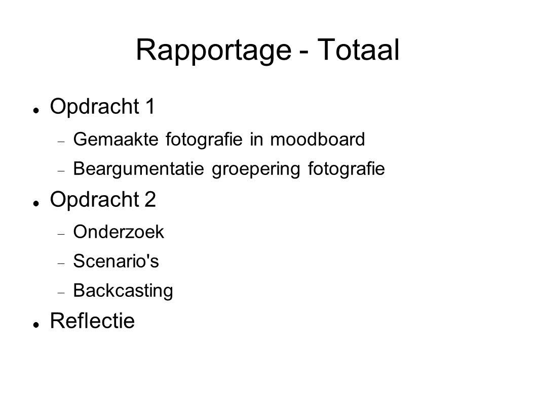 Rapportage - Totaal Opdracht 1  Gemaakte fotografie in moodboard  Beargumentatie groepering fotografie Opdracht 2  Onderzoek  Scenario s  Backcasting Reflectie