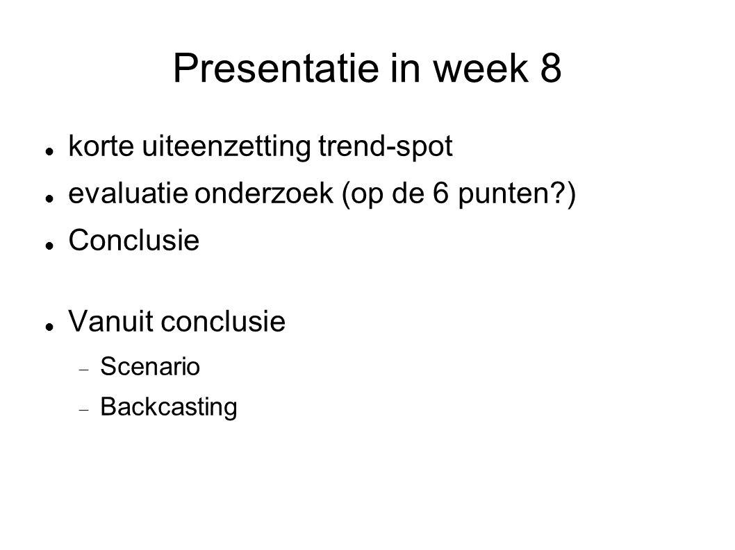 Presentatie in week 8 korte uiteenzetting trend-spot evaluatie onderzoek (op de 6 punten ) Conclusie Vanuit conclusie  Scenario  Backcasting