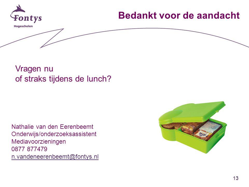 13 Bedankt voor de aandacht Nathalie van den Eerenbeemt Onderwijs/onderzoeksassistent Mediavoorzieningen 0877 877479 n.vandeneerenbeemt@fontys.nl Vragen nu of straks tijdens de lunch