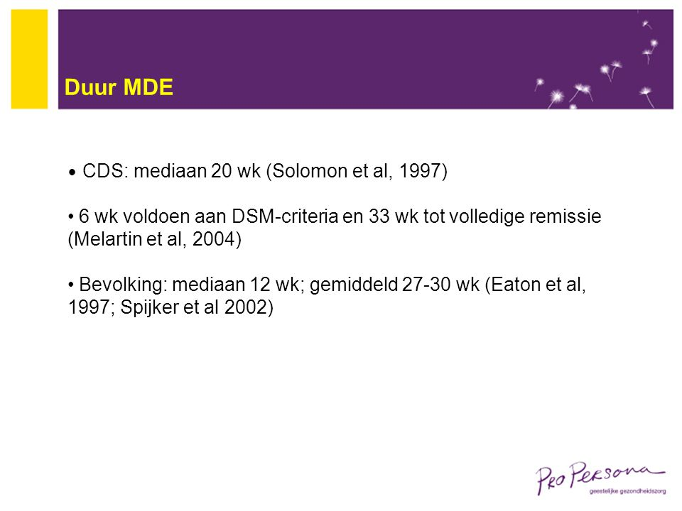 Duur MDE CDS: mediaan 20 wk (Solomon et al, 1997) 6 wk voldoen aan DSM-criteria en 33 wk tot volledige remissie (Melartin et al, 2004) Bevolking: medi