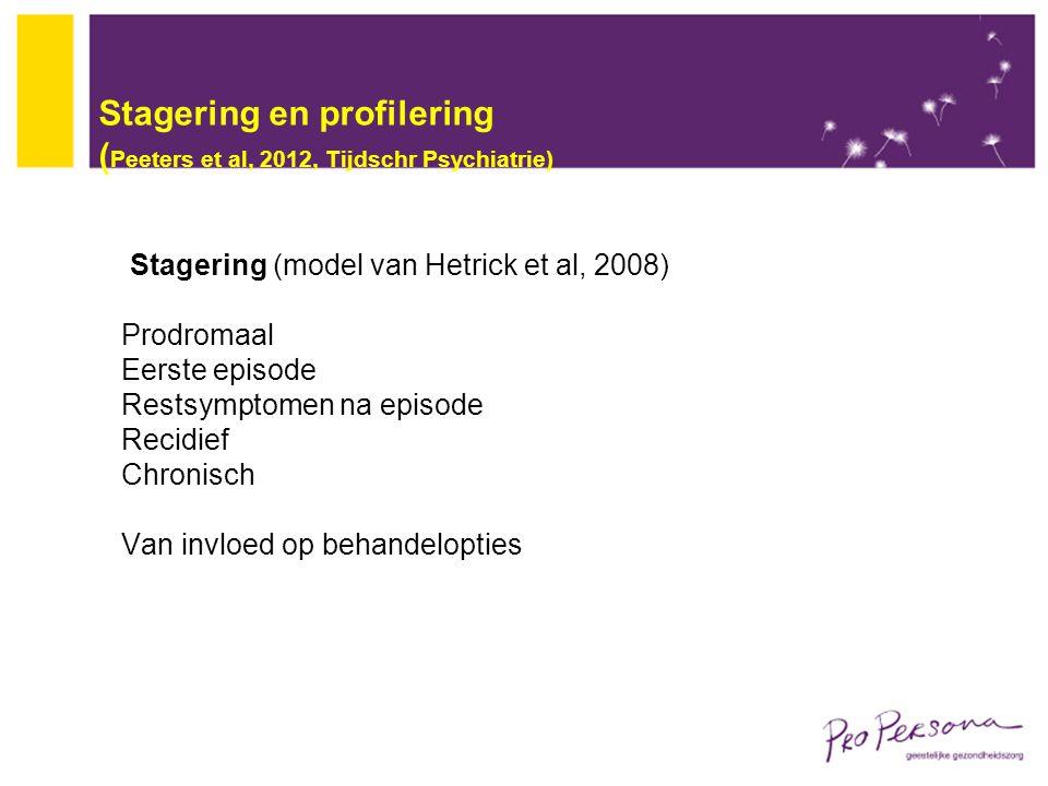 Stagering en profilering ( Peeters et al, 2012, Tijdschr Psychiatrie) Stagering (model van Hetrick et al, 2008) Prodromaal Eerste episode Restsymptome