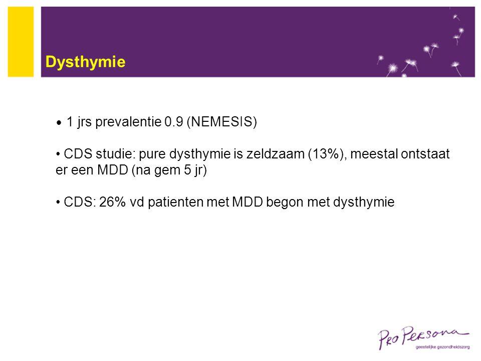 Dysthymie 1 jrs prevalentie 0.9 (NEMESIS) CDS studie: pure dysthymie is zeldzaam (13%), meestal ontstaat er een MDD (na gem 5 jr) CDS: 26% vd patiente