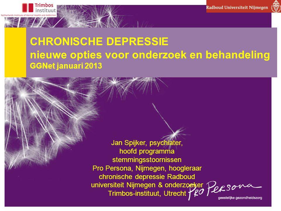 CHRONISCHE DEPRESSIE nieuwe opties voor onderzoek en behandeling GGNet januari 2013 Jan Spijker, psychiater, hoofd programma stemmingsstoornissen Pro