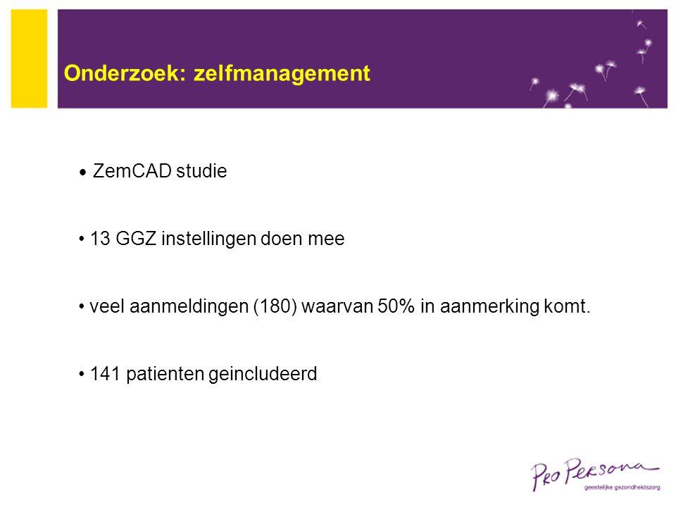 Onderzoek: zelfmanagement ZemCAD studie 13 GGZ instellingen doen mee veel aanmeldingen (180) waarvan 50% in aanmerking komt. 141 patienten geincludeer