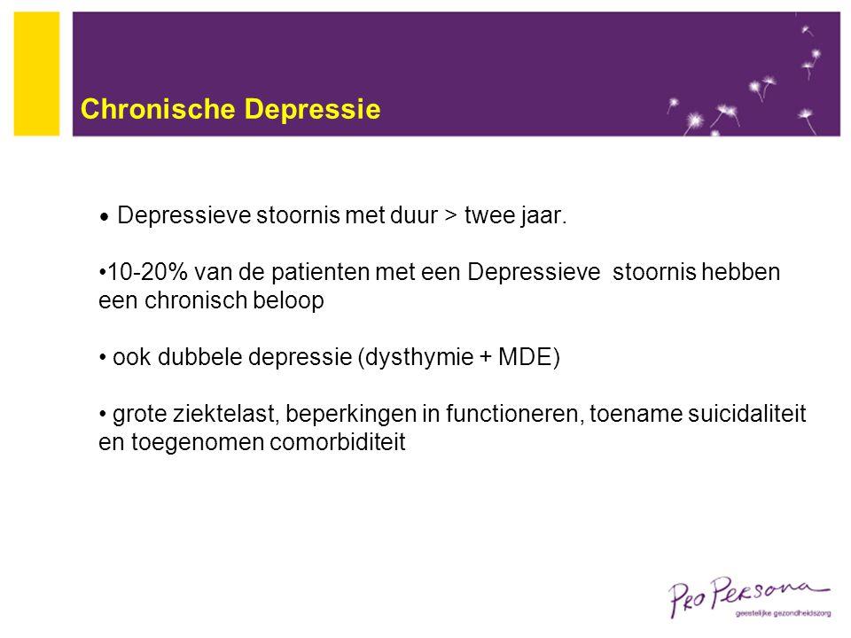 Chronische Depressie Depressieve stoornis met duur > twee jaar. 10-20% van de patienten met een Depressieve stoornis hebben een chronisch beloop ook d