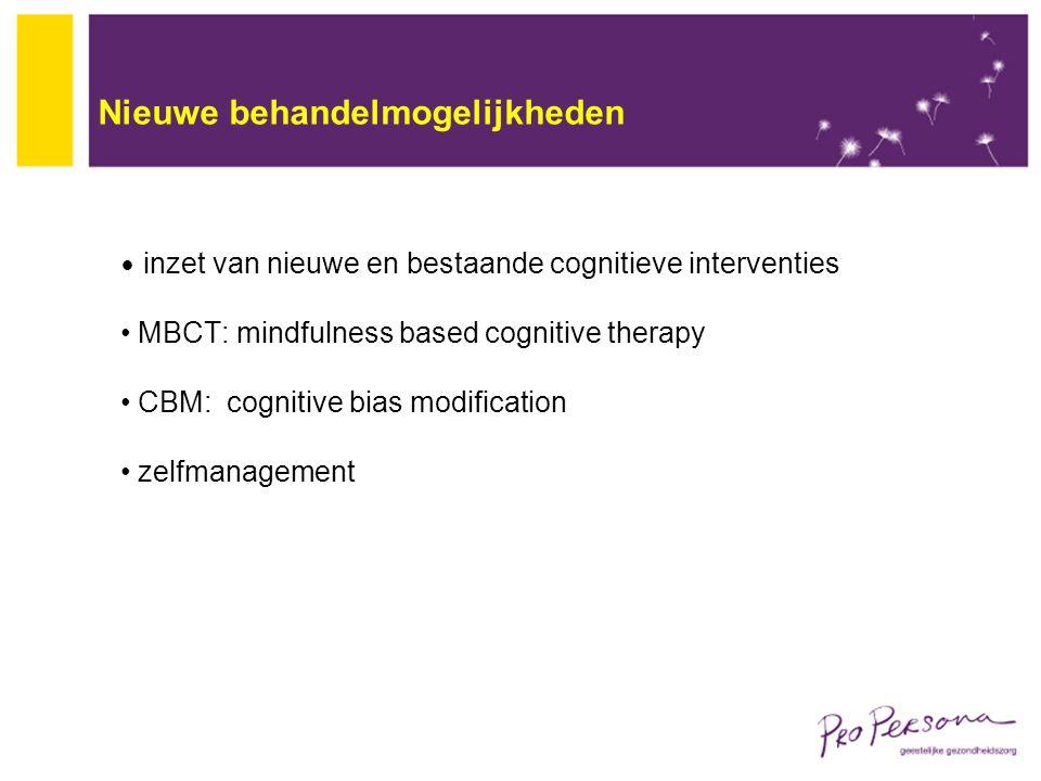 Nieuwe behandelmogelijkheden inzet van nieuwe en bestaande cognitieve interventies MBCT: mindfulness based cognitive therapy CBM: cognitive bias modif