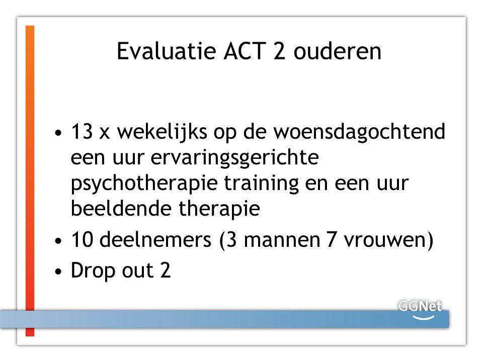 Evaluatie ACT 2 ouderen 13 x wekelijks op de woensdagochtend een uur ervaringsgerichte psychotherapie training en een uur beeldende therapie 10 deelne