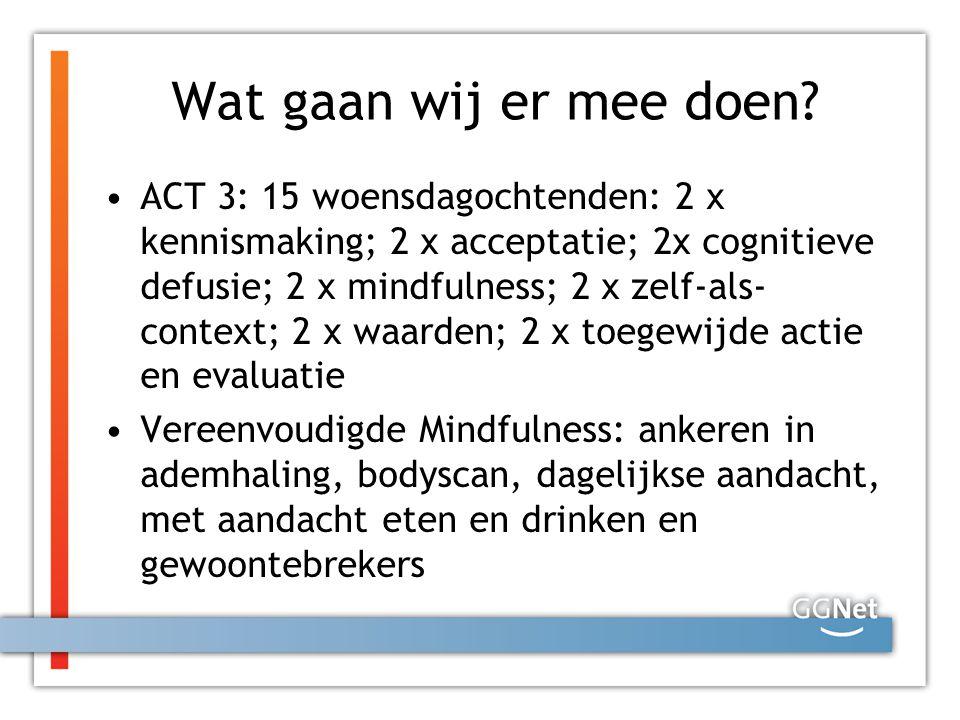 Wat gaan wij er mee doen? ACT 3: 15 woensdagochtenden: 2 x kennismaking; 2 x acceptatie; 2x cognitieve defusie; 2 x mindfulness; 2 x zelf-als- context