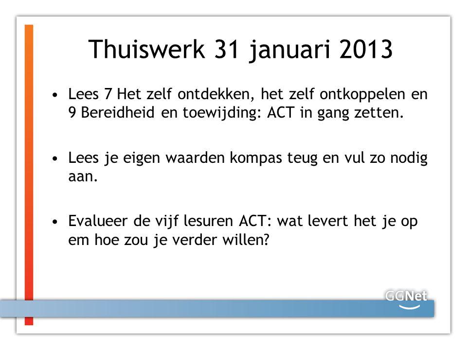 Thuiswerk 31 januari 2013 Lees 7 Het zelf ontdekken, het zelf ontkoppelen en 9 Bereidheid en toewijding: ACT in gang zetten. Lees je eigen waarden kom