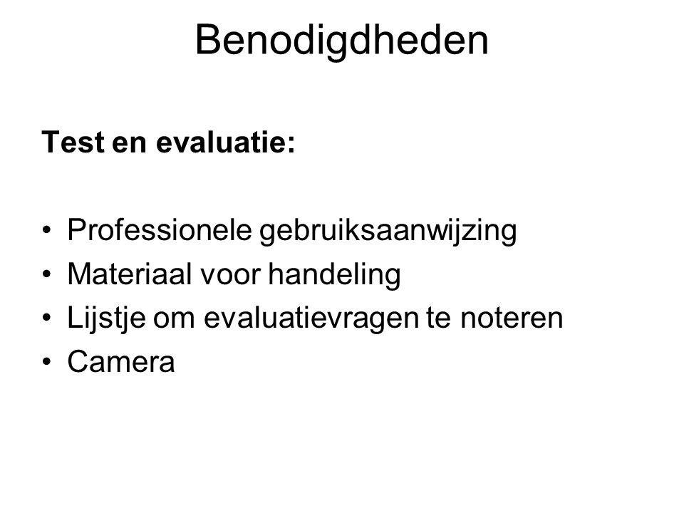 Benodigdheden Test en evaluatie: Professionele gebruiksaanwijzing Materiaal voor handeling Lijstje om evaluatievragen te noteren Camera