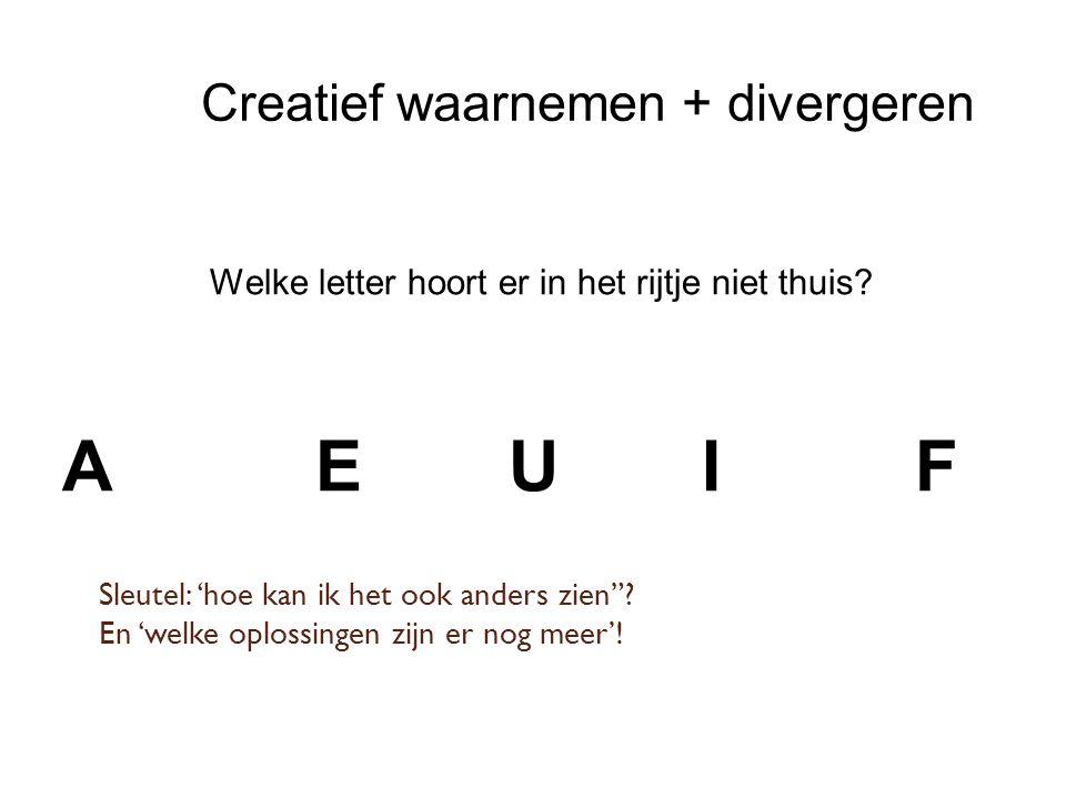 Creatief waarnemen + divergeren Welke letter hoort er in het rijtje niet thuis.
