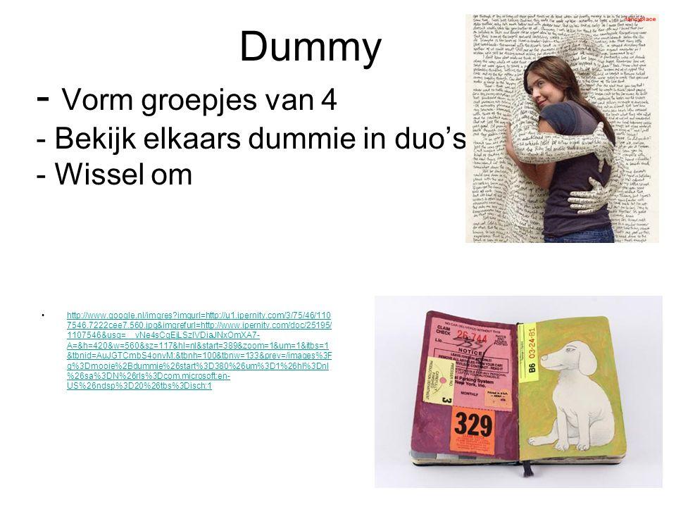 Dummy - Vorm groepjes van 4 - Bekijk elkaars dummie in duo's - Wissel om http://www.google.nl/imgres imgurl=http://u1.ipernity.com/3/75/46/110 7546.7222cee7.560.jpg&imgrefurl=http://www.ipernity.com/doc/25195/ 1107546&usg=__vNe4sCgEjLSzIVDiaJNxOmXA7- A=&h=420&w=560&sz=117&hl=nl&start=389&zoom=1&um=1&itbs=1 &tbnid=AuJGTCmbS4onvM:&tbnh=100&tbnw=133&prev=/images%3F q%3Dmooie%2Bdummie%26start%3D380%26um%3D1%26hl%3Dnl %26sa%3DN%26rls%3Dcom.microsoft:en- US%26ndsp%3D20%26tbs%3Disch:1http://www.google.nl/imgres imgurl=http://u1.ipernity.com/3/75/46/110 7546.7222cee7.560.jpg&imgrefurl=http://www.ipernity.com/doc/25195/ 1107546&usg=__vNe4sCgEjLSzIVDiaJNxOmXA7- A=&h=420&w=560&sz=117&hl=nl&start=389&zoom=1&um=1&itbs=1 &tbnid=AuJGTCmbS4onvM:&tbnh=100&tbnw=133&prev=/images%3F q%3Dmooie%2Bdummie%26start%3D380%26um%3D1%26hl%3Dnl %26sa%3DN%26rls%3Dcom.microsoft:en- US%26ndsp%3D20%26tbs%3Disch:1