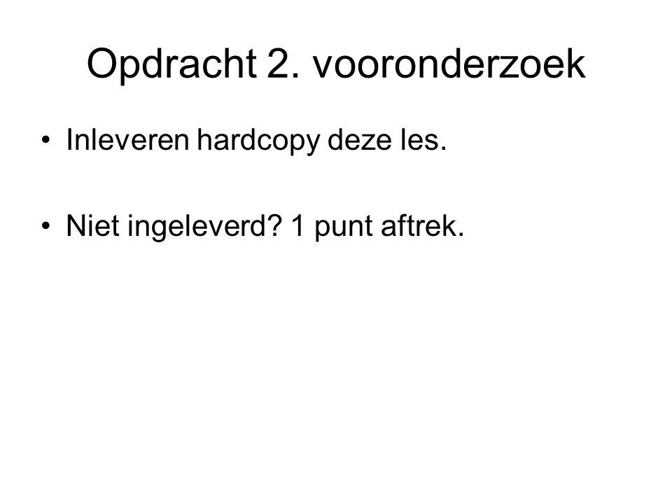 Opdracht 2. vooronderzoek Inleveren hardcopy deze les. Niet ingeleverd? 1 punt aftrek.