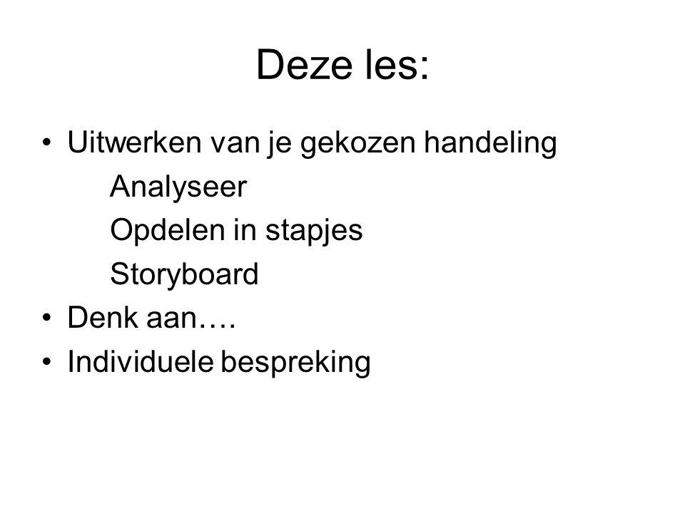 Deze les: Uitwerken van je gekozen handeling Analyseer Opdelen in stapjes Storyboard Denk aan….