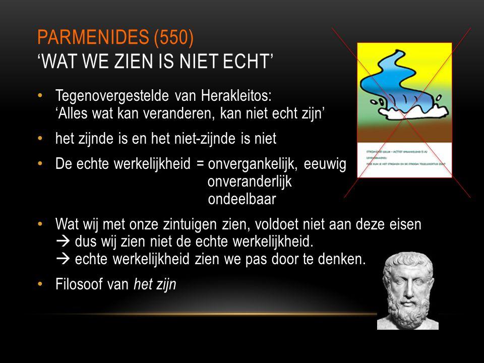 PARMENIDES (550) 'WAT WE ZIEN IS NIET ECHT' Tegenovergestelde van Herakleitos: 'Alles wat kan veranderen, kan niet echt zijn' het zijnde is en het nie