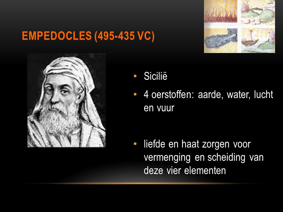 EMPEDOCLES (495-435 VC) Sicilië 4 oerstoffen: aarde, water, lucht en vuur liefde en haat zorgen voor vermenging en scheiding van deze vier elementen