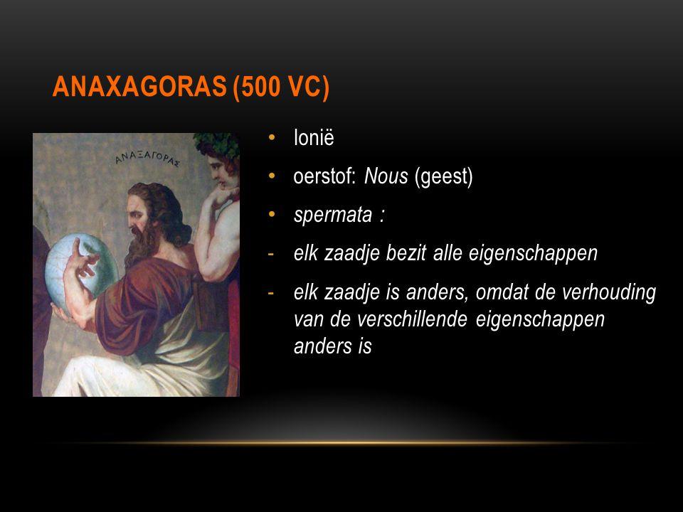 ANAXAGORAS (500 VC) Ionië oerstof: Nous (geest) spermata : - elk zaadje bezit alle eigenschappen - elk zaadje is anders, omdat de verhouding van de ve