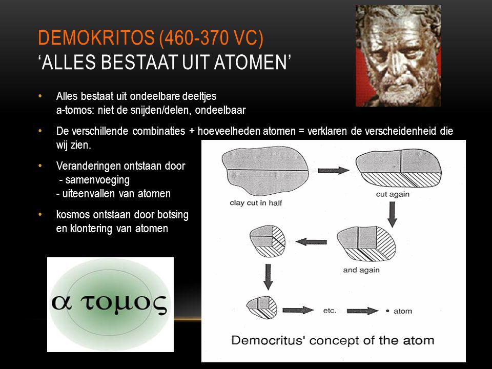 DEMOKRITOS (460-370 VC) 'ALLES BESTAAT UIT ATOMEN' Alles bestaat uit ondeelbare deeltjes a-tomos: niet de snijden/delen, ondeelbaar De verschillende c