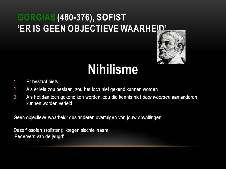 GORGIAS (480-376), SOFIST 'ER IS GEEN OBJECTIEVE WAARHEID' Nihilisme 1.Er bestaat niets 2.Als er iets zou bestaan, zou het toch niet gekend kunnen wor