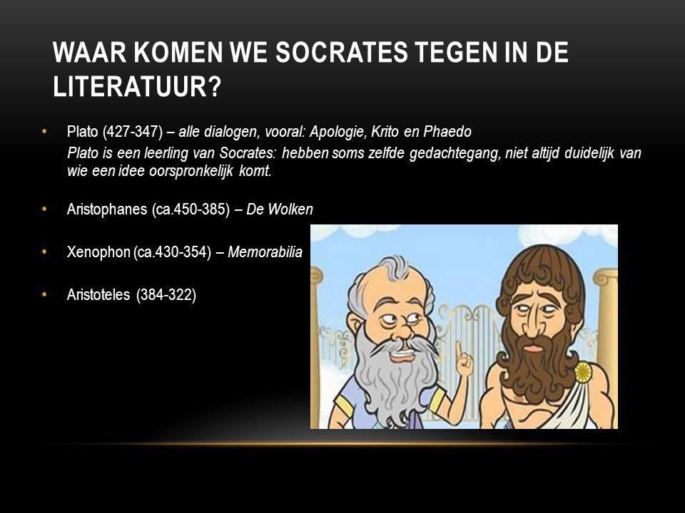 WAAR KOMEN WE SOCRATES TEGEN IN DE LITERATUUR? Plato (427-347) – alle dialogen, vooral: Apologie, Krito en Phaedo Plato is een leerling van Socrates: