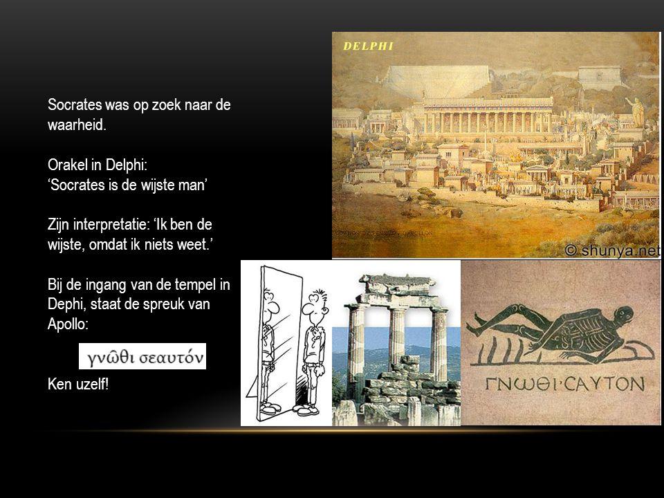 Socrates was op zoek naar de waarheid. Orakel in Delphi: 'Socrates is de wijste man' Zijn interpretatie: 'Ik ben de wijste, omdat ik niets weet.' Bij