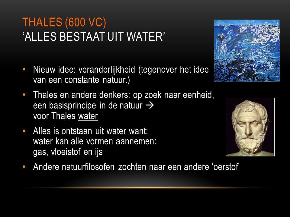 THALES (600 VC) 'ALLES BESTAAT UIT WATER' Nieuw idee: veranderlijkheid (tegenover het idee van een constante natuur.) Thales en andere denkers: op zoe