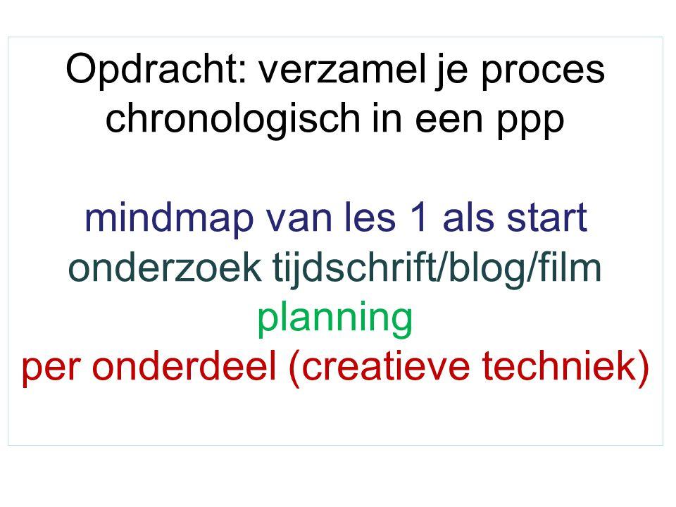Opdracht: verzamel je proces chronologisch in een ppp mindmap van les 1 als start onderzoek tijdschrift/blog/film planning per onderdeel (creatieve techniek)